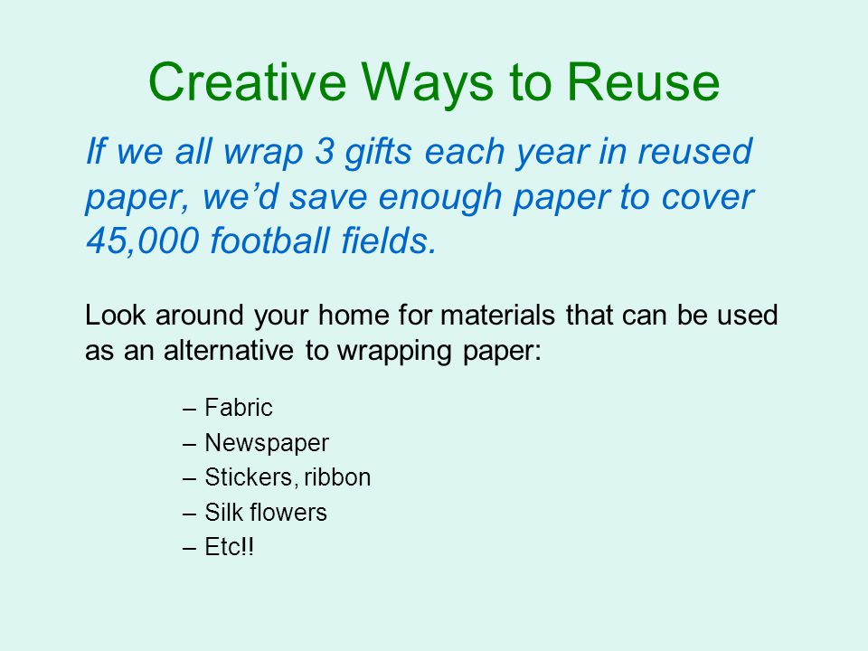 Creative Ways to Reuse If we all wrap 3 gifts each year in reused paper, we'd save enough paper to cover 45,000 football fields.