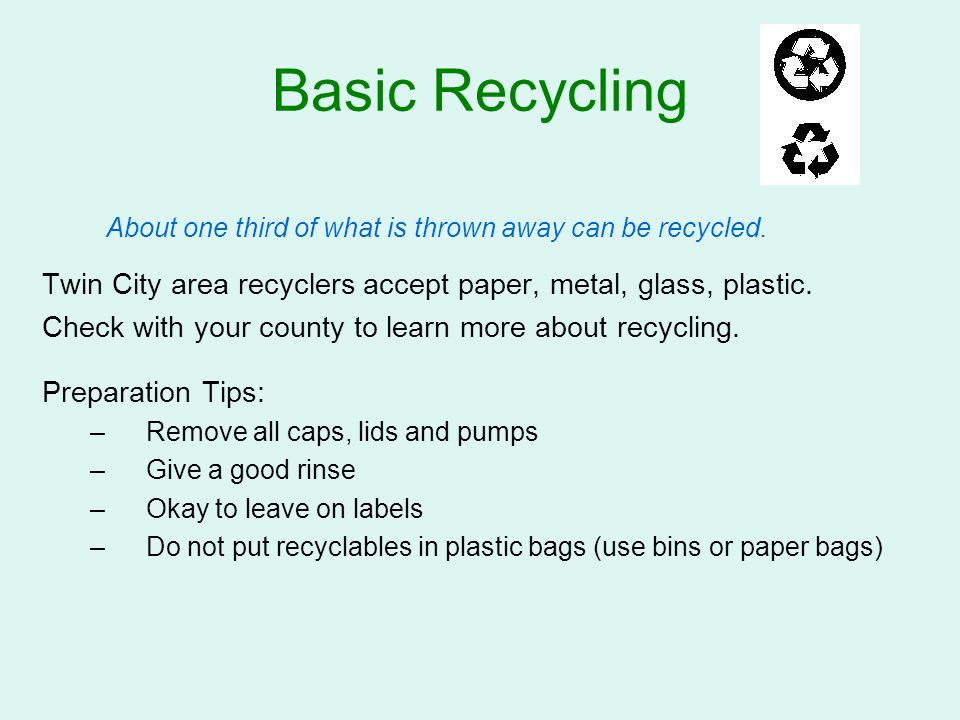 Basic Recycling About one third of what is thrown away can be recycled. Twin City area recyclers accept paper, metal, glass, plastic.