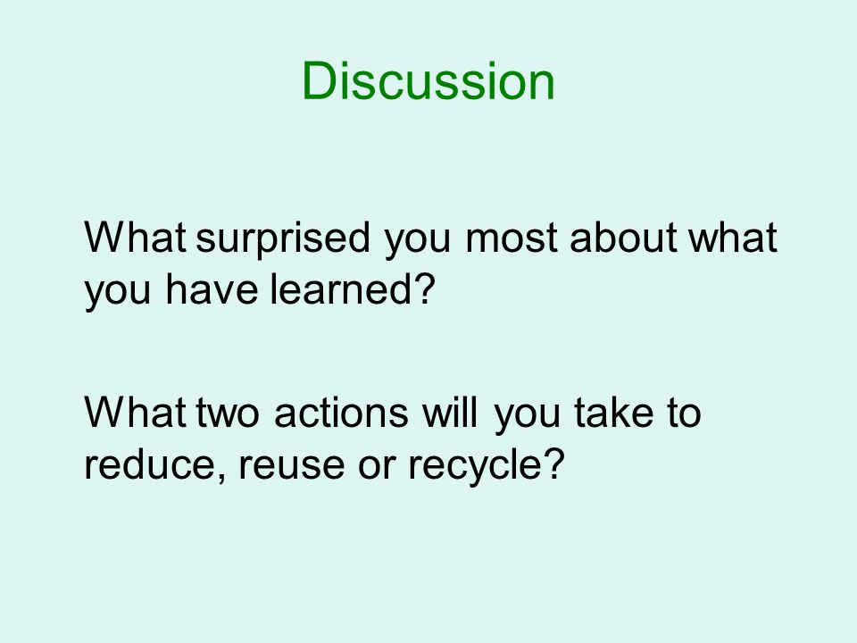 Discussion What two actions will you take to reduce, reuse or recycle