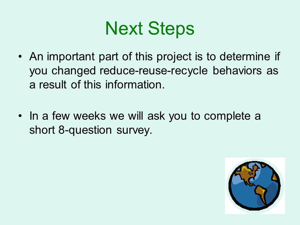 Next Steps An important part of this project is to determine if you changed reduce-reuse-recycle behaviors as a result of this information.