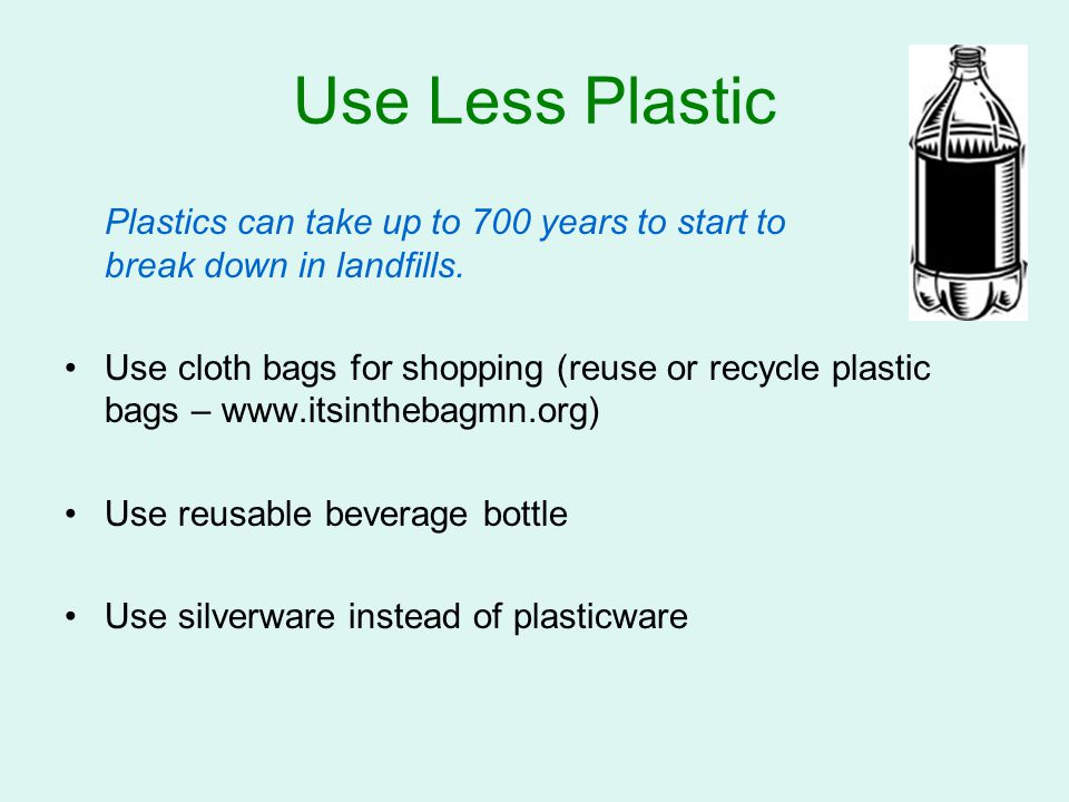 Use Less Plastic Plastics can take up to 700 years to start to break down in landfills.