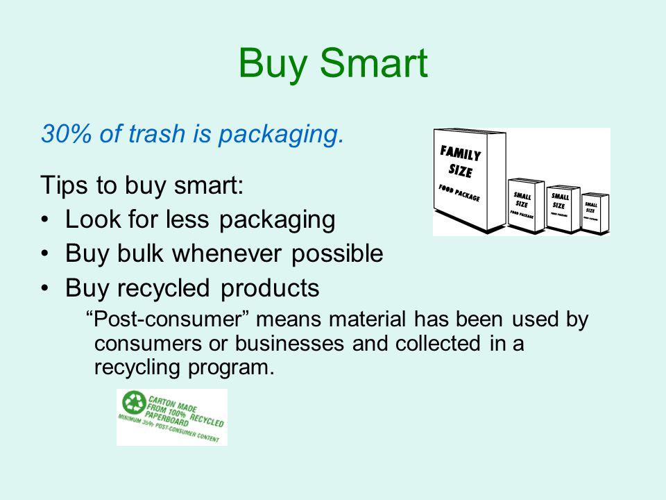 Buy Smart 30% of trash is packaging. Tips to buy smart: