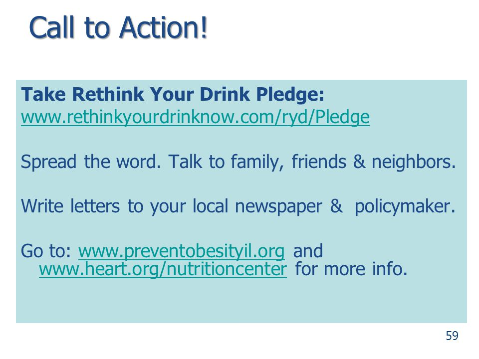 Call to Action! Take Rethink Your Drink Pledge: www.rethinkyourdrinknow.com/ryd/Pledge. Spread the word. Talk to family, friends & neighbors.