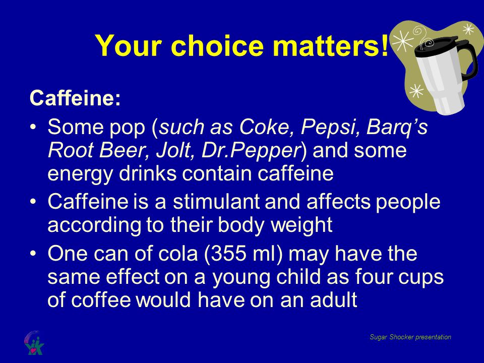 Your choice matters! Caffeine: