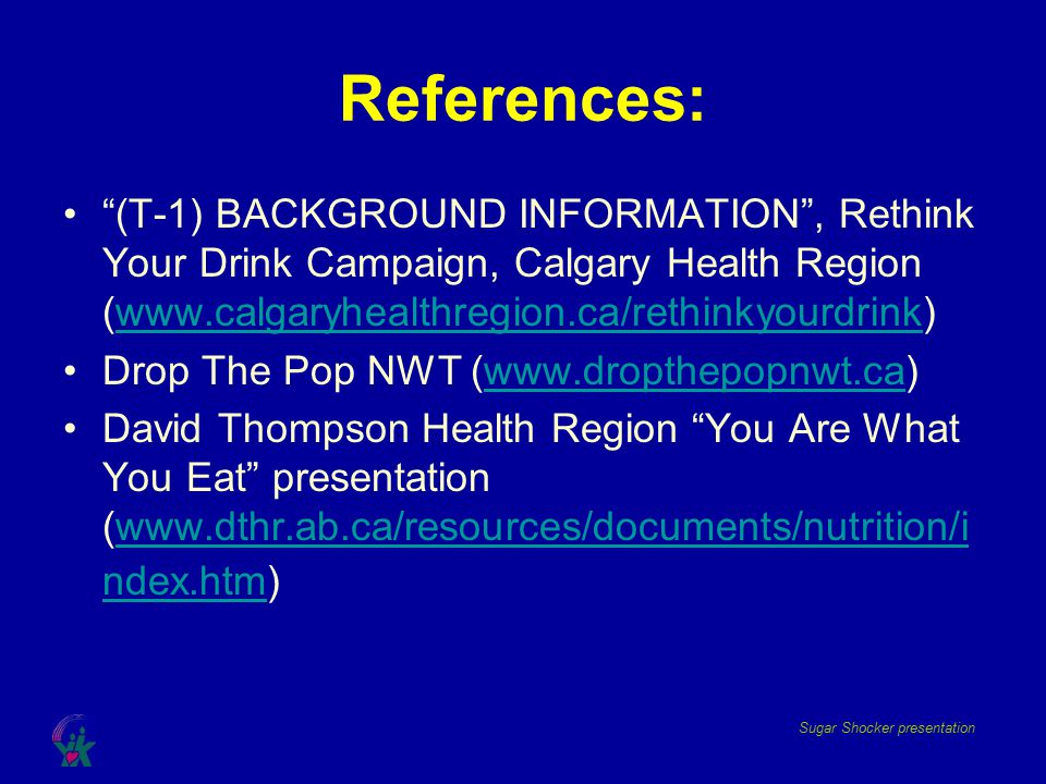 References: (T-1) BACKGROUND INFORMATION , Rethink Your Drink Campaign, Calgary Health Region (www.calgaryhealthregion.ca/rethinkyourdrink)