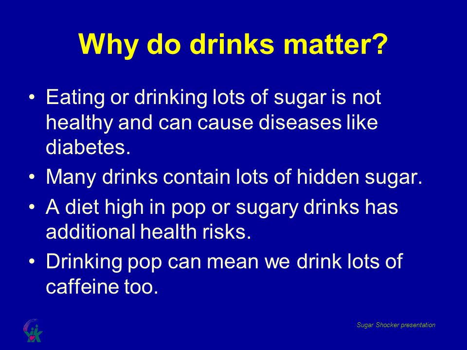 Why do drinks matter Eating or drinking lots of sugar is not healthy and can cause diseases like diabetes.