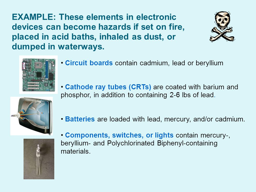 EXAMPLE: These elements in electronic devices can become hazards if set on fire, placed in acid baths, inhaled as dust, or dumped in waterways.