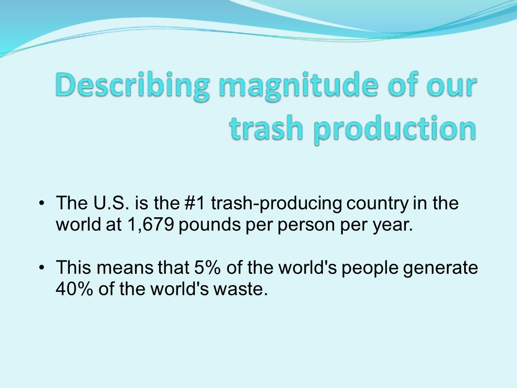 The U.S. is the #1 trash-producing country in the world at 1,679 pounds per person per year.