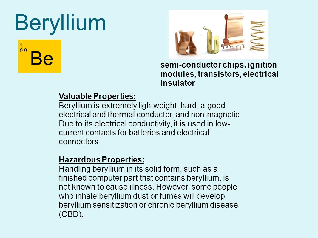 Beryllium 4 9.0. Be. semi-conductor chips, ignition modules, transistors, electrical insulator. Valuable Properties: