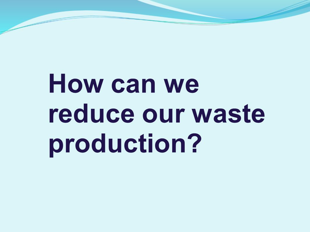 How can we reduce our waste production