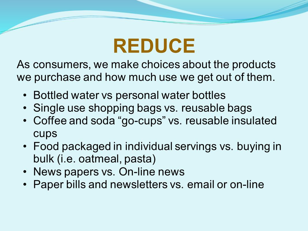 REDUCE As consumers, we make choices about the products we purchase and how much use we get out of them.