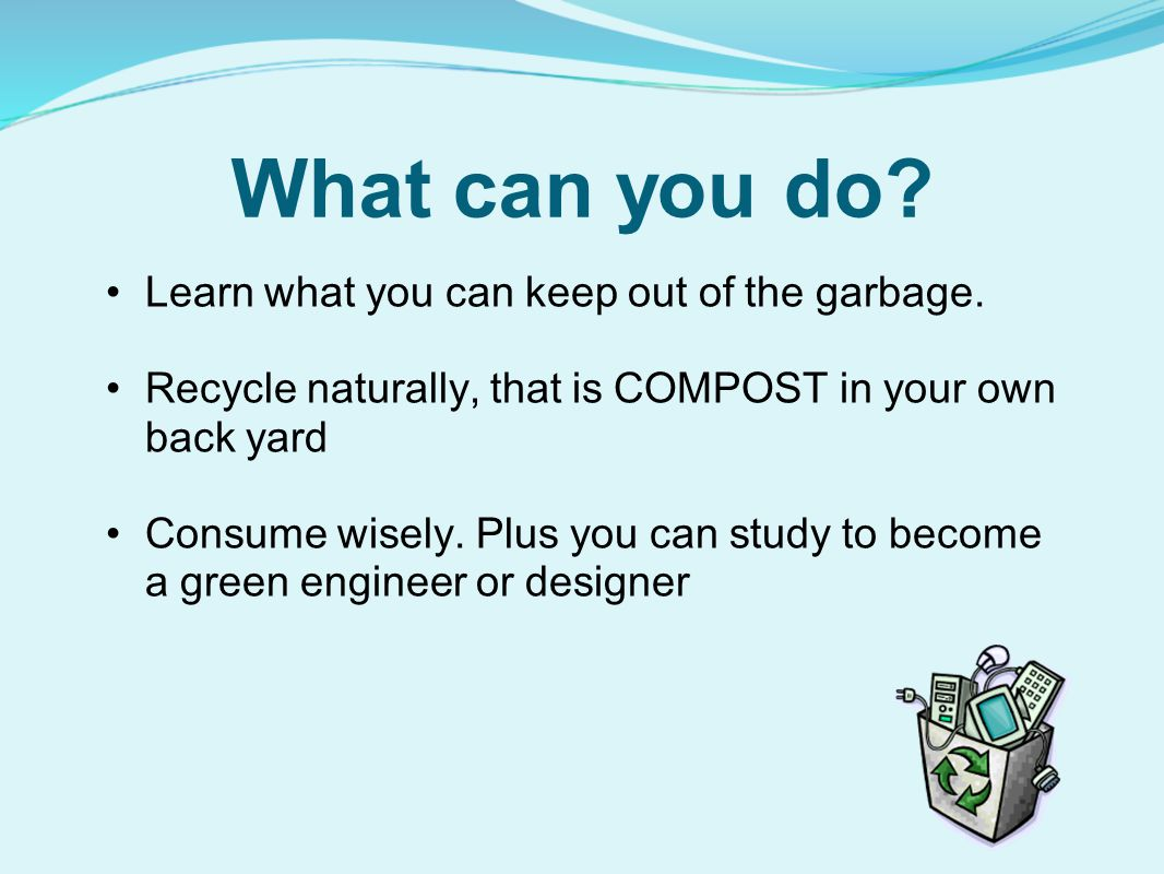 What can you do Learn what you can keep out of the garbage.