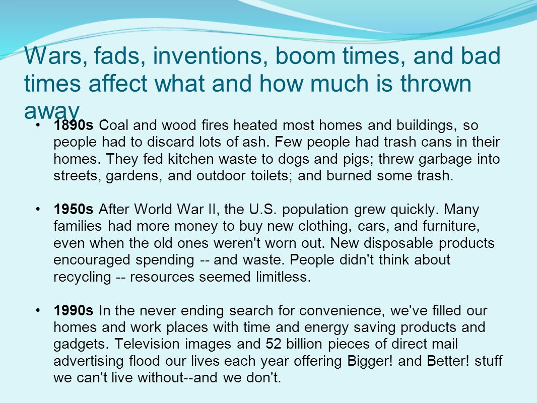 Wars, fads, inventions, boom times, and bad times affect what and how much is thrown away