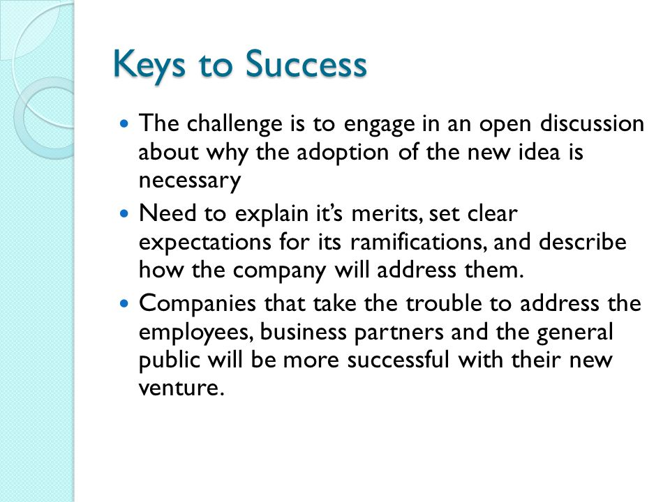 Keys to Success The challenge is to engage in an open discussion about why the adoption of the new idea is necessary.