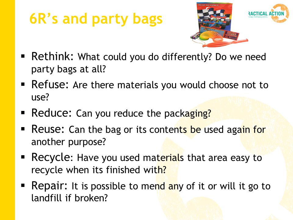 6R's and party bags Rethink: What could you do differently Do we need party bags at all Refuse: Are there materials you would choose not to use