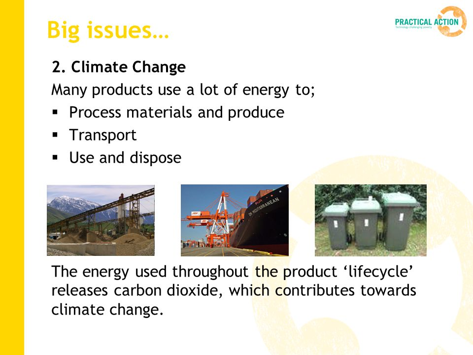 Big issues… 2. Climate Change Many products use a lot of energy to;