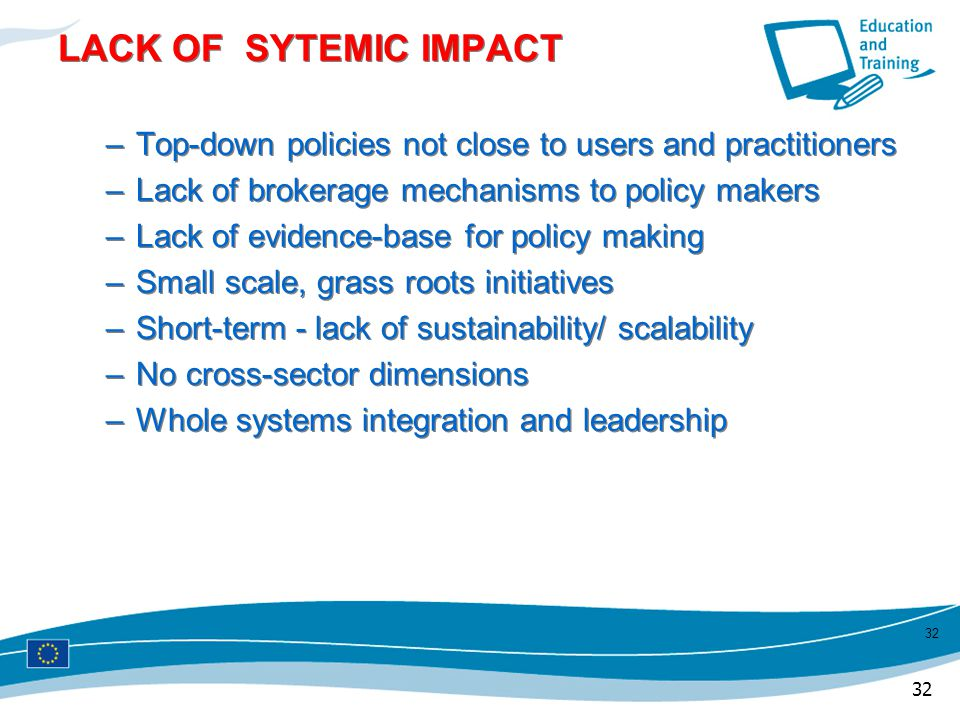 LACK OF SYTEMIC IMPACT Top-down policies not close to users and practitioners. Lack of brokerage mechanisms to policy makers.
