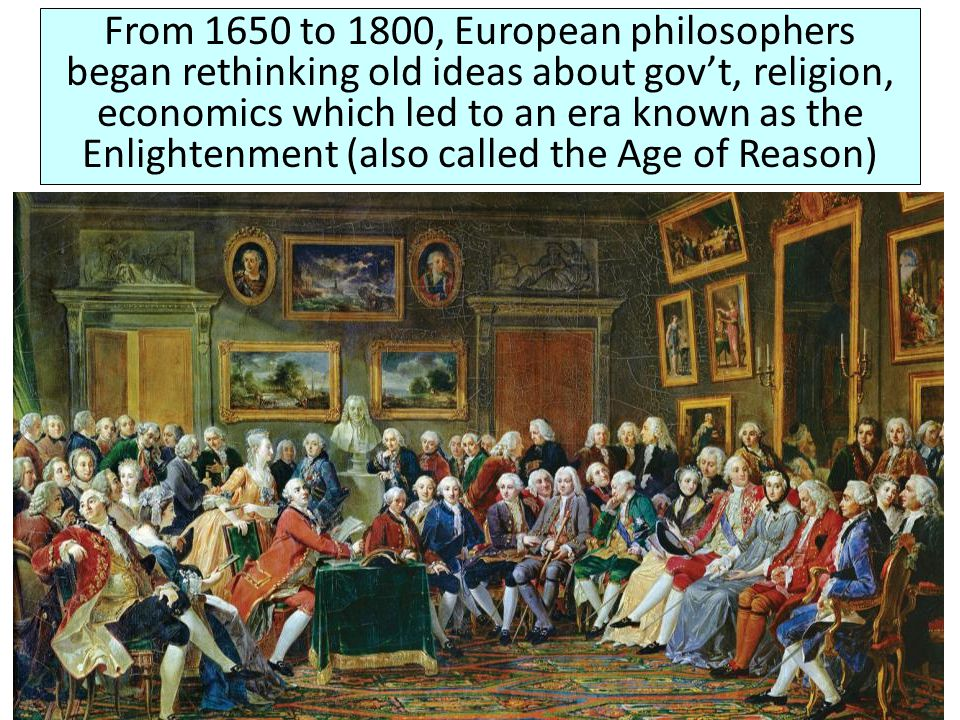 From 1650 to 1800, European philosophers began rethinking old ideas about gov't, religion, economics which led to an era known as the Enlightenment (also called the Age of Reason)