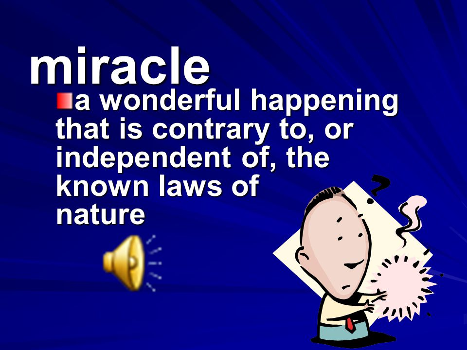 miracle a wonderful happening that is contrary to, or independent of, the known laws of nature.