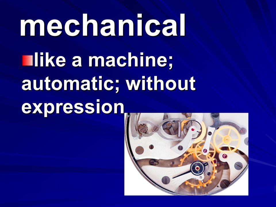 mechanical like a machine; automatic; without expression
