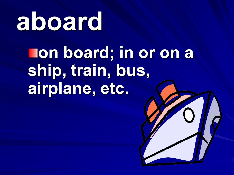 on board; in or on a ship, train, bus, airplane, etc.