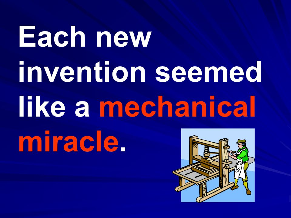 Each new invention seemed like a mechanical miracle.