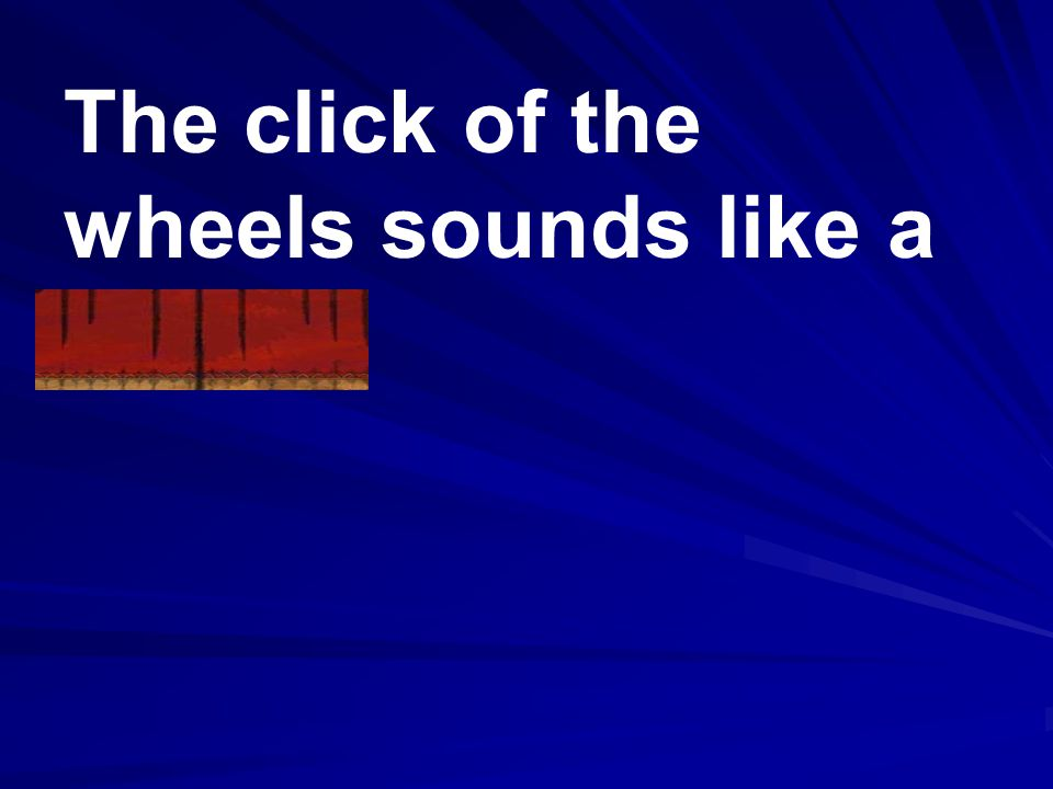 The click of the wheels sounds like a chant.