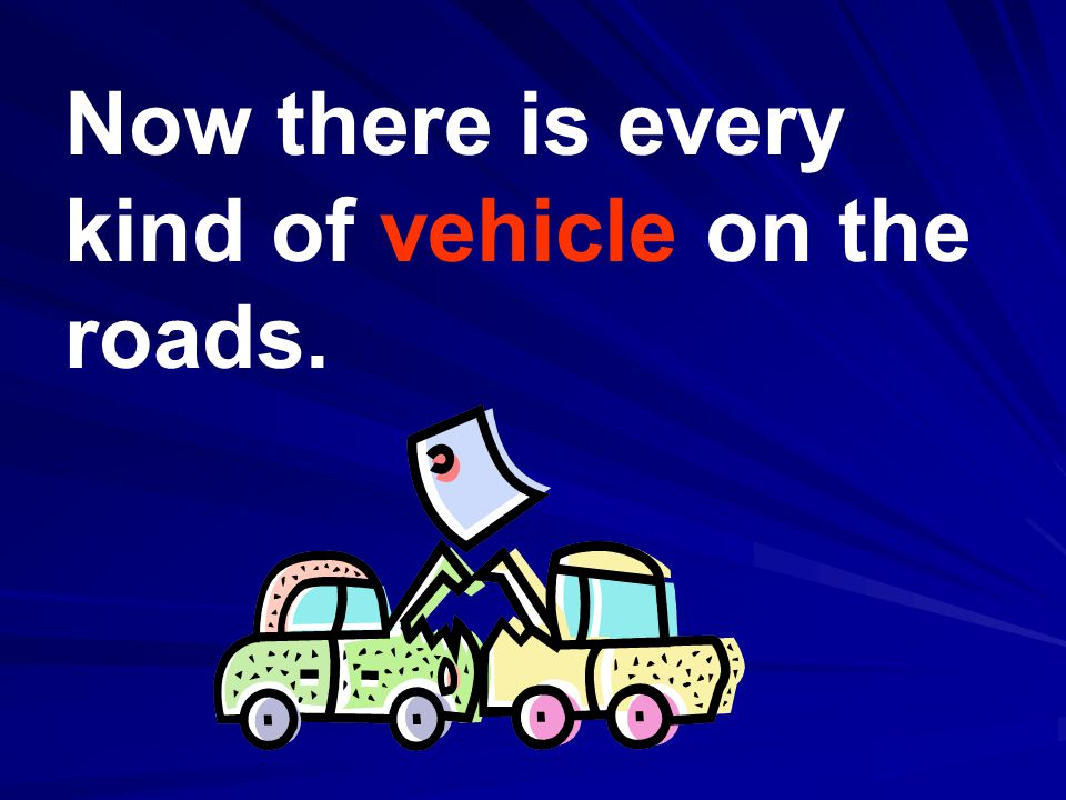 Now there is every kind of vehicle on the roads.