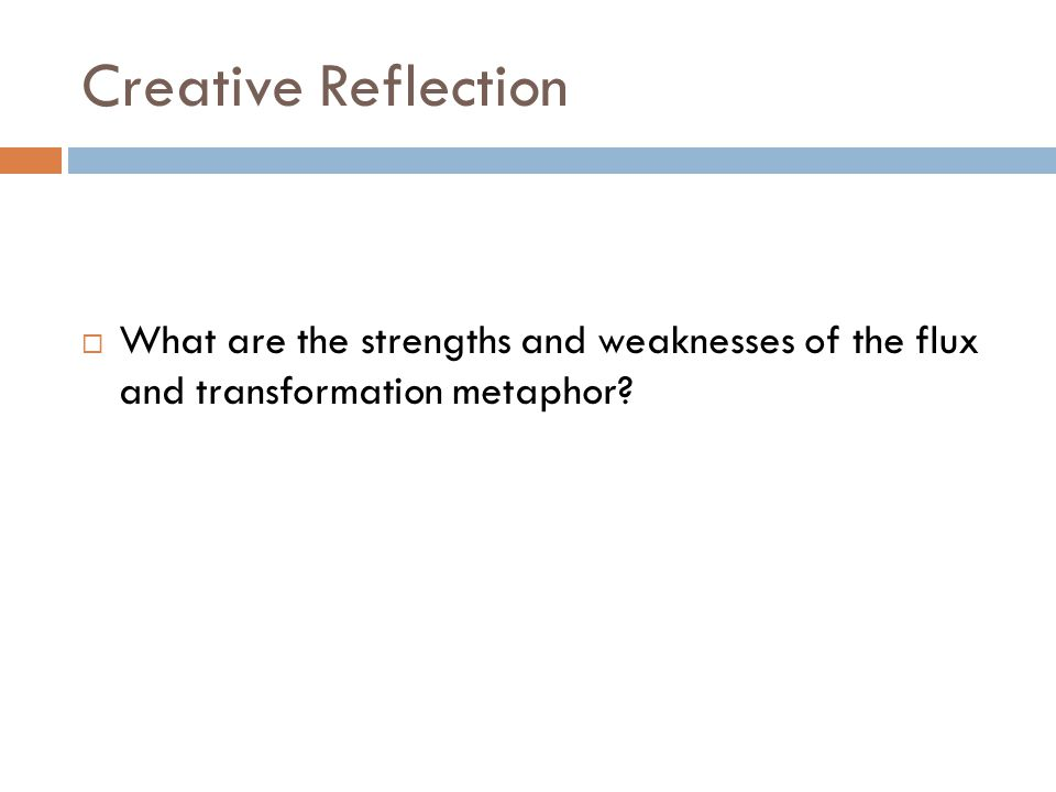 Creative Reflection What are the strengths and weaknesses of the flux and transformation metaphor