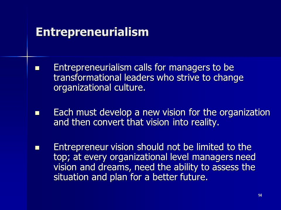 Entrepreneurialism Entrepreneurialism calls for managers to be transformational leaders who strive to change organizational culture.