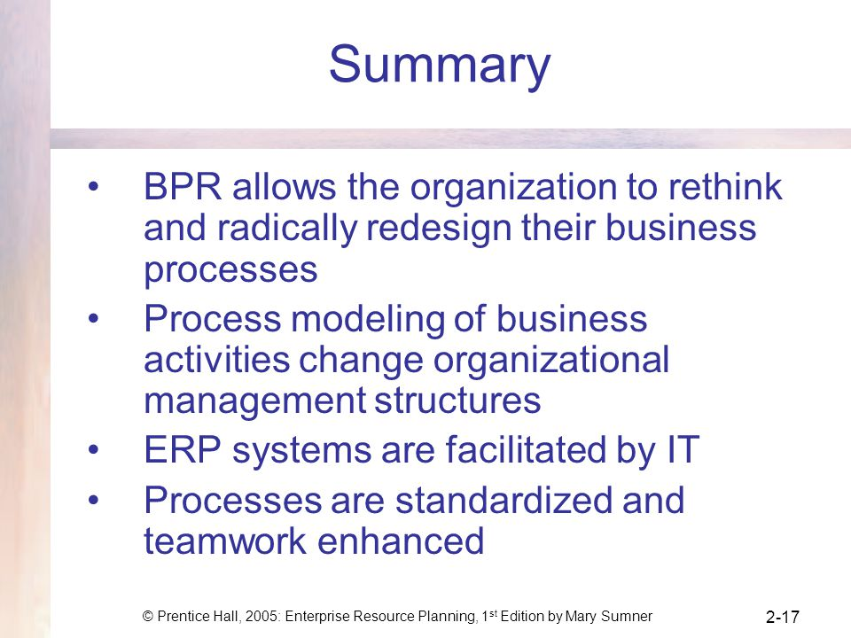 Summary BPR allows the organization to rethink and radically redesign their business processes.