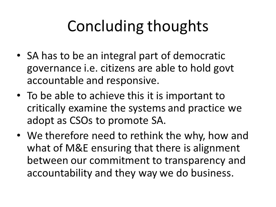 Concluding thoughts SA has to be an integral part of democratic governance i.e. citizens are able to hold govt accountable and responsive.