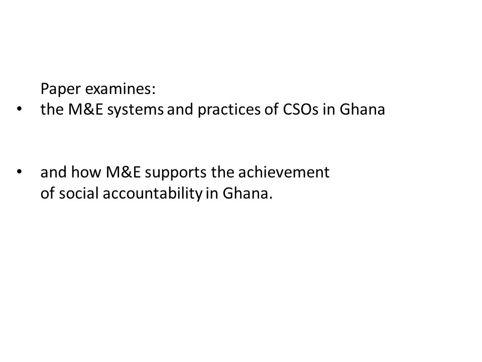 Paper examines: the M&E systems and practices of CSOs in Ghana. and how M&E supports the achievement.