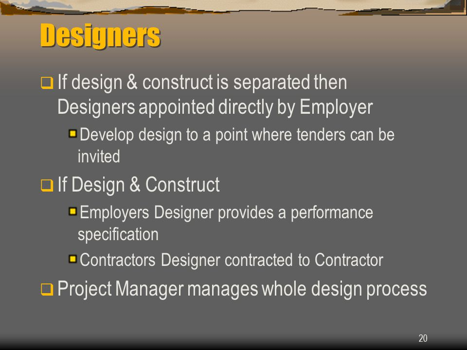 Designers If design & construct is separated then Designers appointed directly by Employer. Develop design to a point where tenders can be invited.