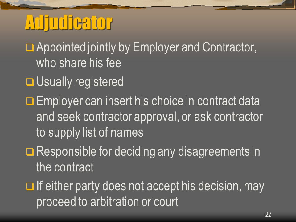 Adjudicator Appointed jointly by Employer and Contractor, who share his fee. Usually registered.