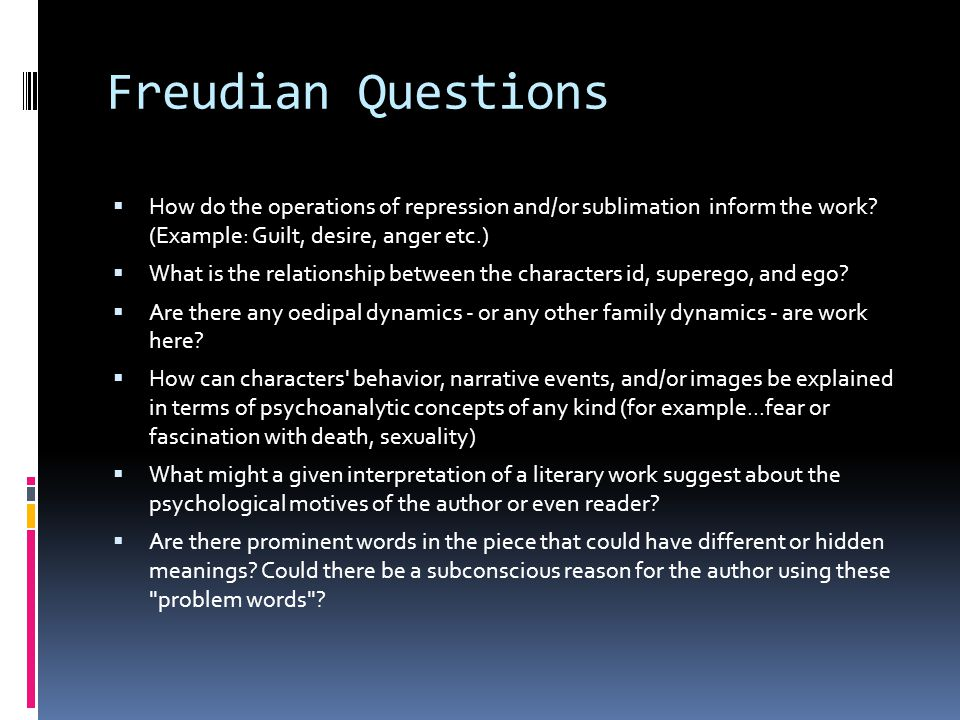 Freudian Questions How do the operations of repression and/or sublimation inform the work (Example: Guilt, desire, anger etc.)