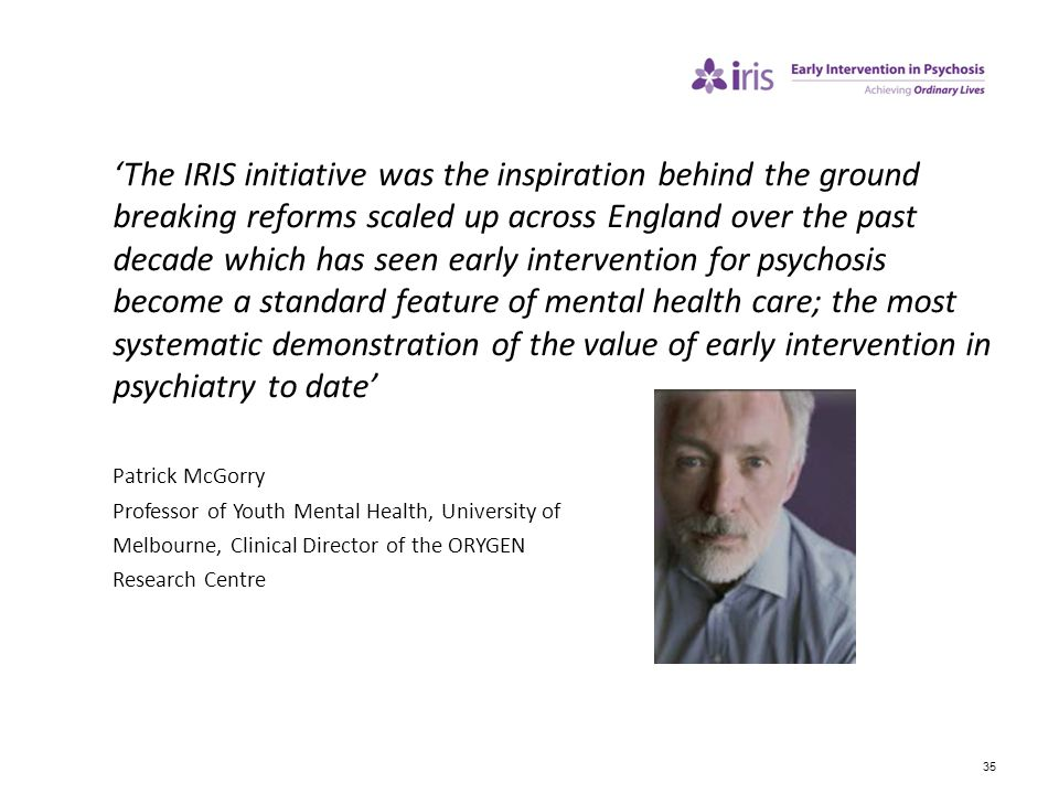 'The IRIS initiative was the inspiration behind the ground breaking reforms scaled up across England over the past decade which has seen early intervention for psychosis become a standard feature of mental health care; the most systematic demonstration of the value of early intervention in psychiatry to date'