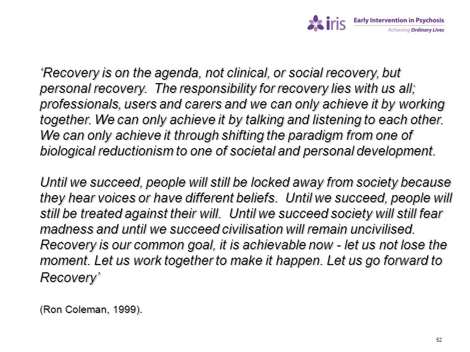 'Recovery is on the agenda, not clinical, or social recovery, but personal recovery. The responsibility for recovery lies with us all; professionals, users and carers and we can only achieve it by working together. We can only achieve it by talking and listening to each other. We can only achieve it through shifting the paradigm from one of biological reductionism to one of societal and personal development.