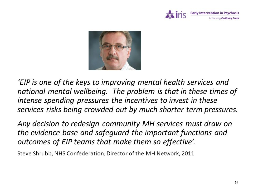 'EIP is one of the keys to improving mental health services and national mental wellbeing. The problem is that in these times of intense spending pressures the incentives to invest in these services risks being crowded out by much shorter term pressures.