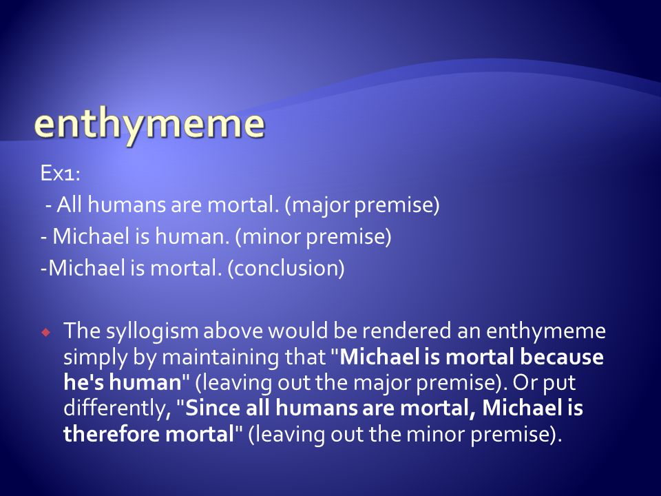 enthymeme Ex1: - All humans are mortal. (major premise)