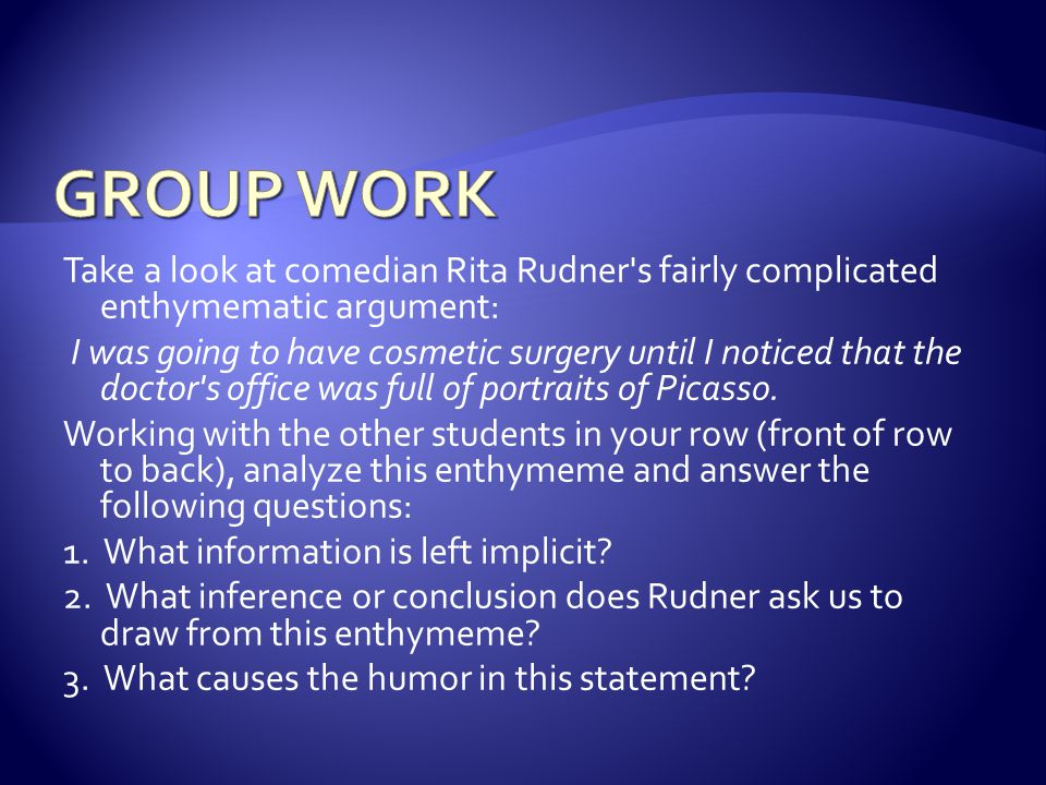 GROUP WORK Take a look at comedian Rita Rudner s fairly complicated enthymematic argument: