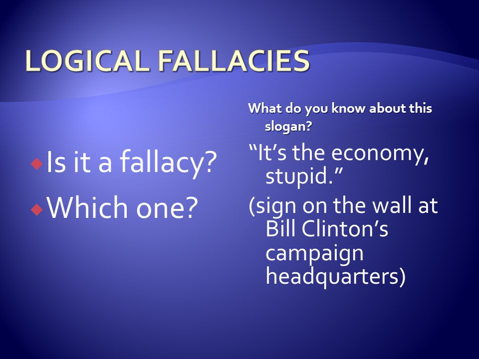 LOGICAL FALLACIES Is it a fallacy Which one