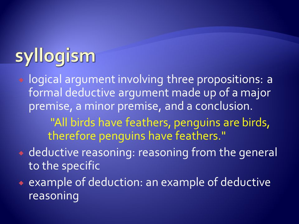 syllogism logical argument involving three propositions: a formal deductive argument made up of a major premise, a minor premise, and a conclusion.