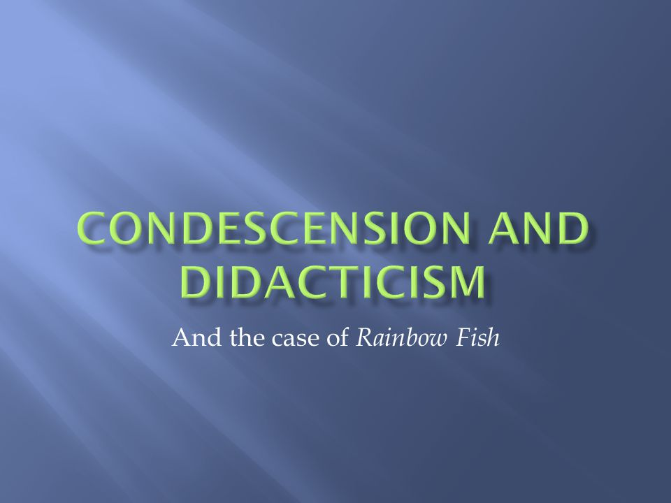 Condescension and Didacticism