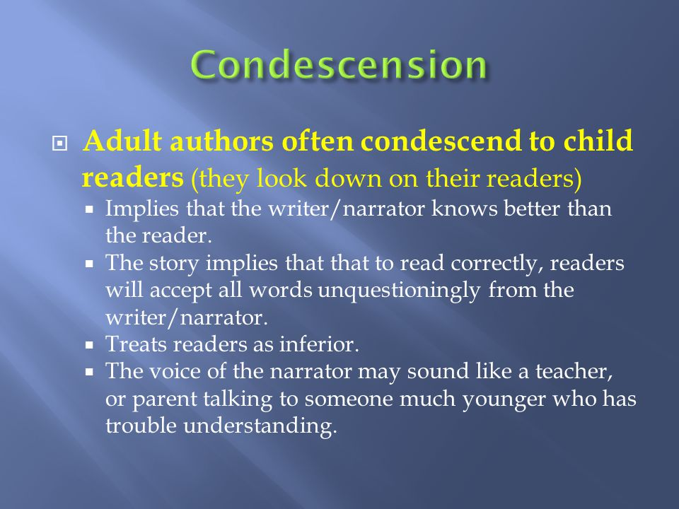 Condescension Adult authors often condescend to child readers (they look down on their readers)