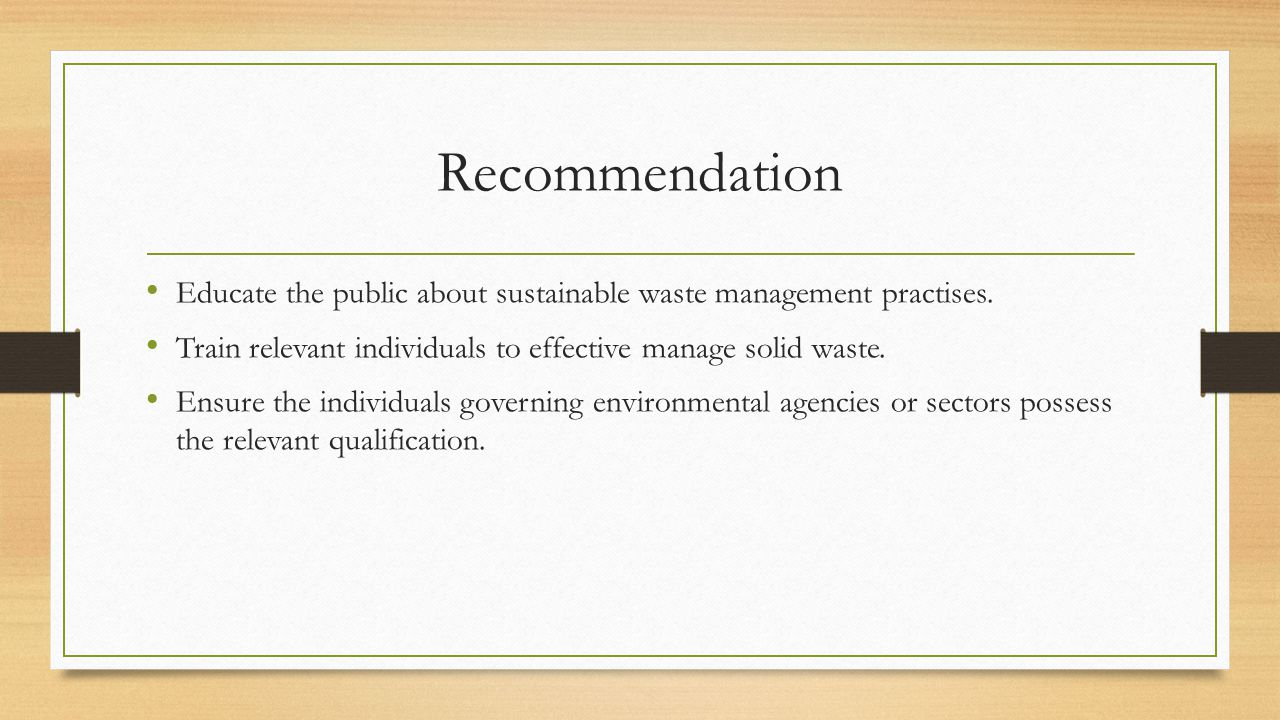 Recommendation Educate the public about sustainable waste management practises. Train relevant individuals to effective manage solid waste.