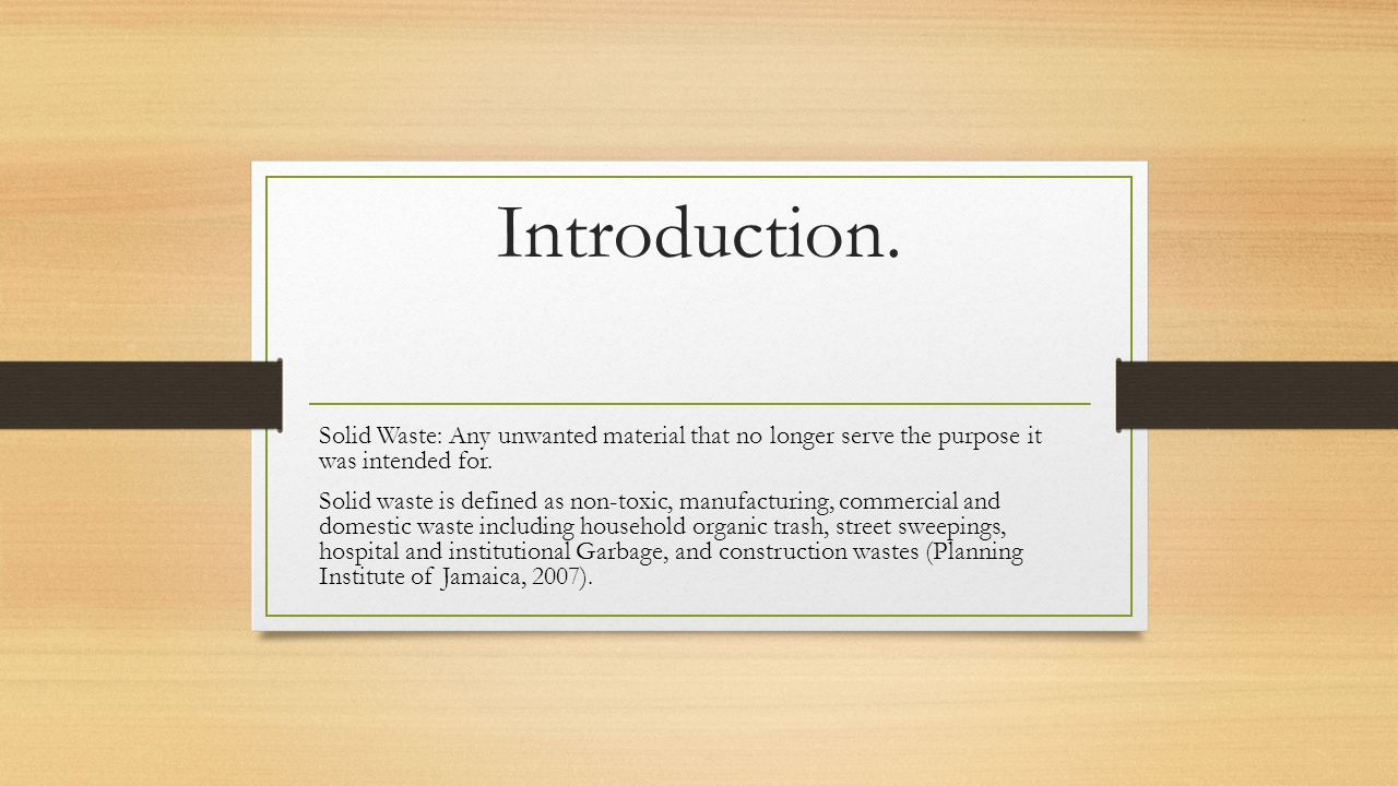 Introduction. Solid Waste: Any unwanted material that no longer serve the purpose it was intended for.