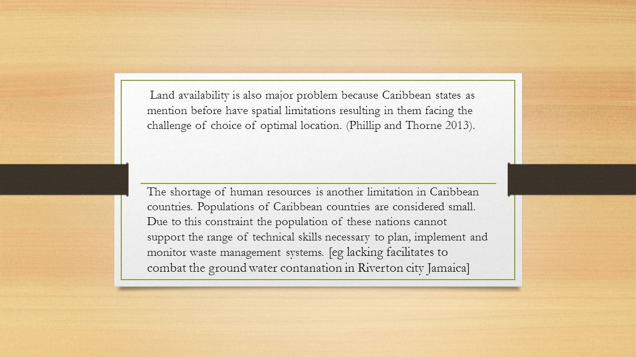 Land availability is also major problem because Caribbean states as mention before have spatial limitations resulting in them facing the challenge of choice of optimal location. (Phillip and Thorne 2013).