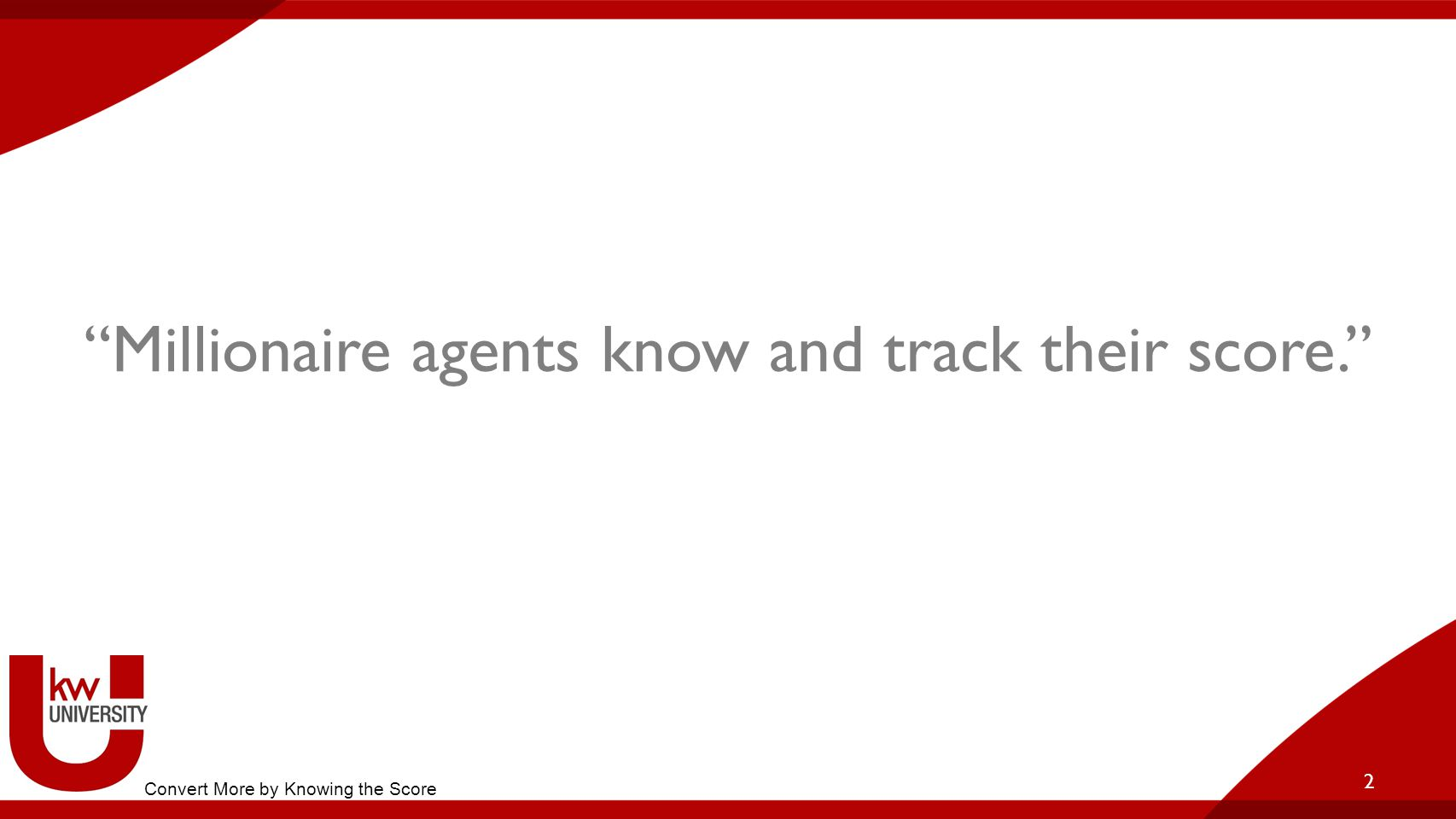 Millionaire agents know and track their score.