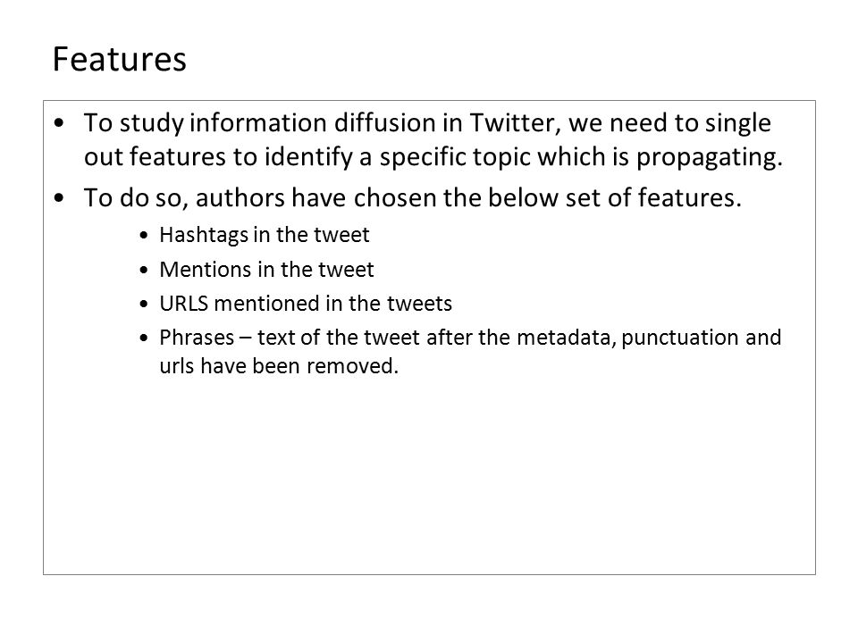 Features To study information diffusion in Twitter, we need to single out features to identify a specific topic which is propagating.